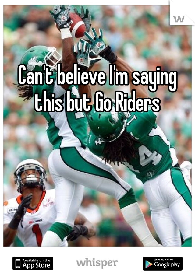 Can't believe I'm saying this but Go Riders