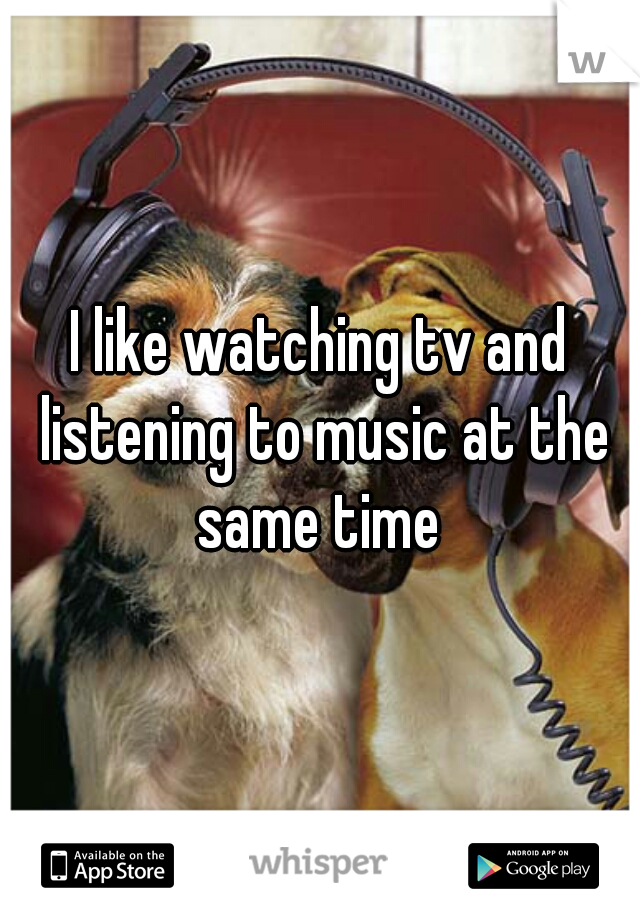 I like watching tv and listening to music at the same time