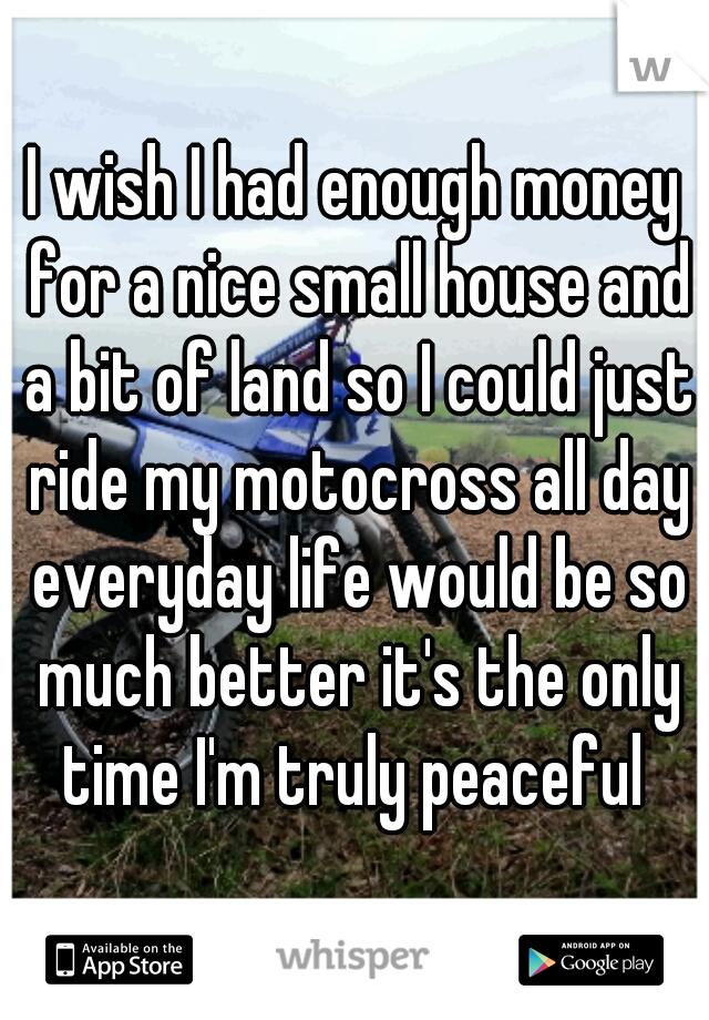 I wish I had enough money for a nice small house and a bit of land so I could just ride my motocross all day everyday life would be so much better it's the only time I'm truly peaceful