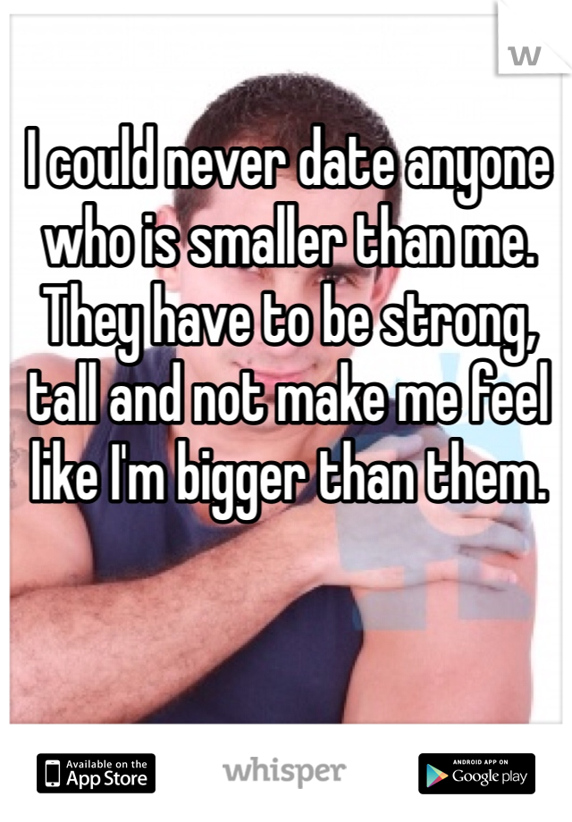 I could never date anyone who is smaller than me. They have to be strong, tall and not make me feel like I'm bigger than them.