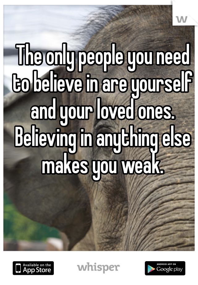 The only people you need to believe in are yourself and your loved ones. Believing in anything else makes you weak.