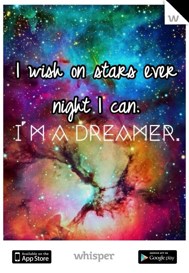 I wish on stars ever night I can.