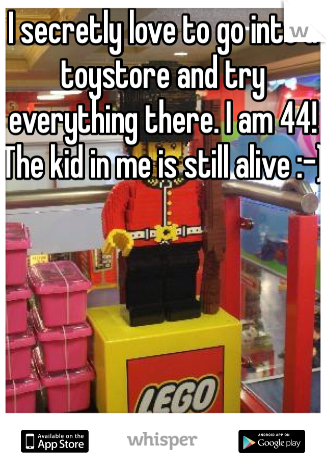 I secretly love to go into a toystore and try everything there. I am 44! The kid in me is still alive :-)
