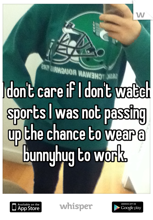 I don't care if I don't watch sports I was not passing up the chance to wear a bunnyhug to work.
