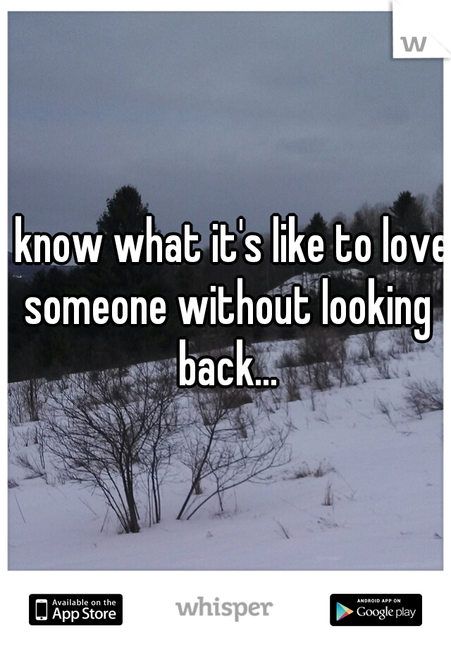 I know what it's like to love someone without looking back...