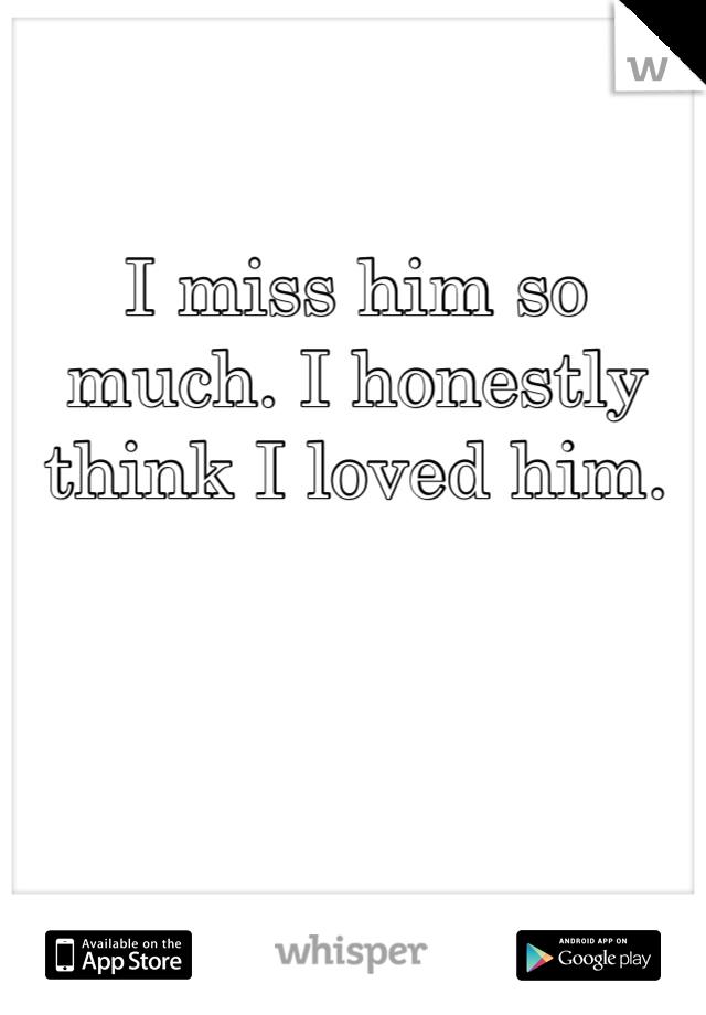 I miss him so much. I honestly think I loved him.