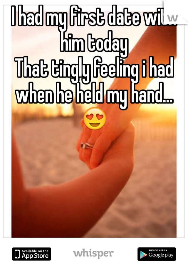 I had my first date with him today  That tingly feeling i had when he held my hand...😍