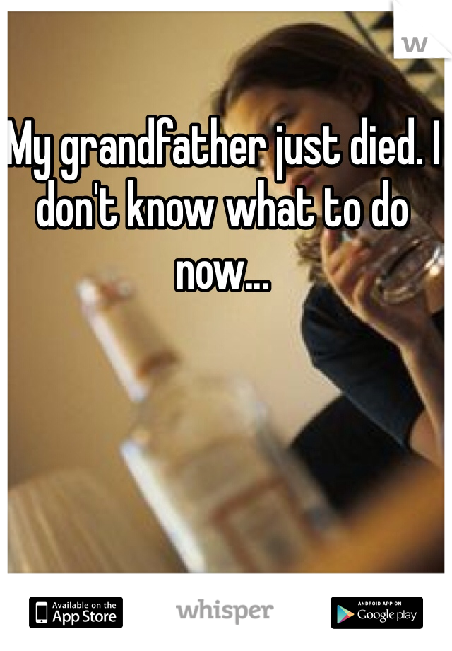 My grandfather just died. I don't know what to do now...