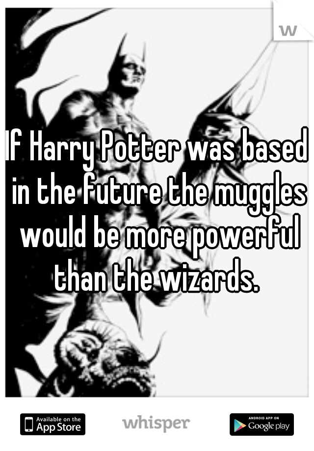 If Harry Potter was based in the future the muggles would be more powerful than the wizards.