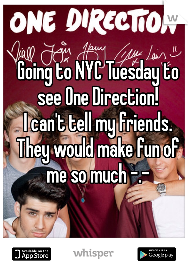 Going to NYC Tuesday to see One Direction!  I can't tell my friends. They would make fun of me so much -.-