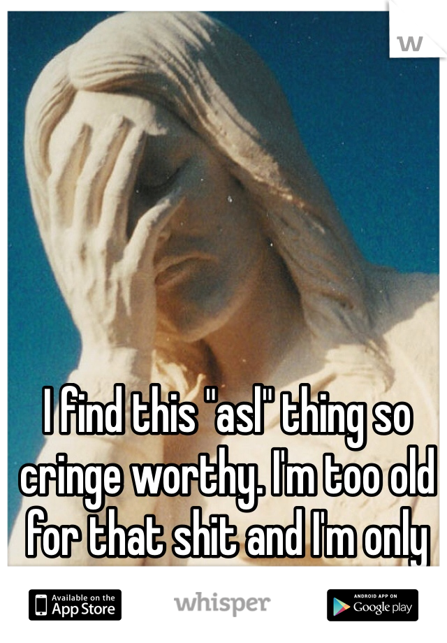 """I find this """"asl"""" thing so cringe worthy. I'm too old for that shit and I'm only 19"""