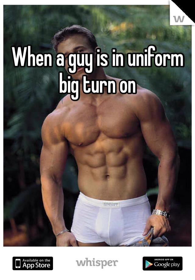 When a guy is in uniform big turn on