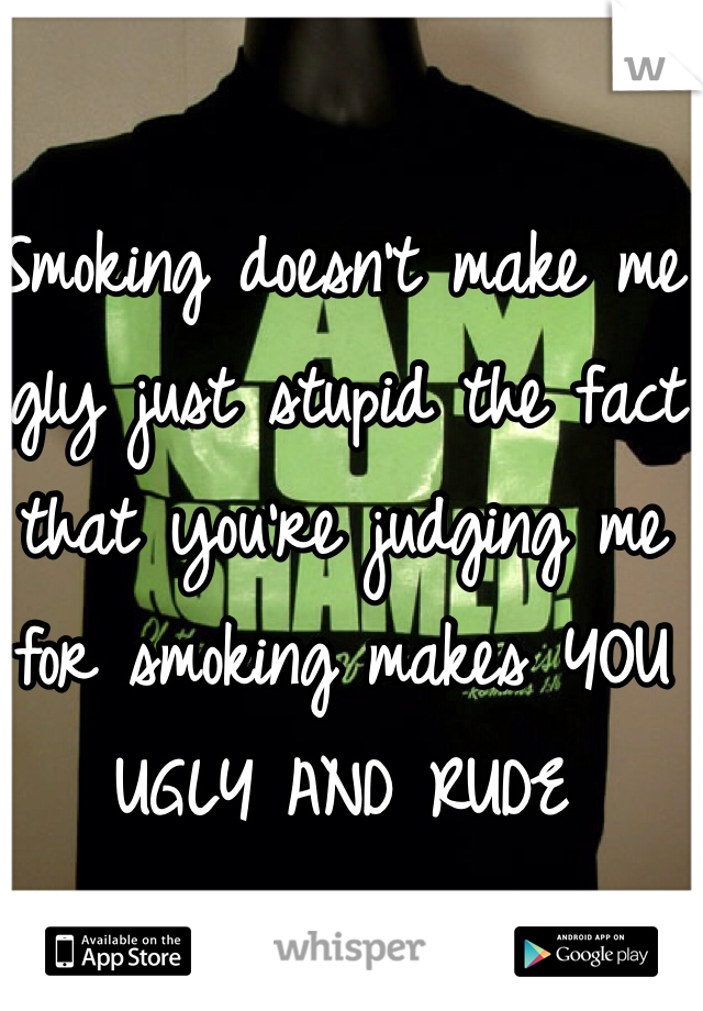 Smoking doesn't make me ugly just stupid the fact that you're judging me for smoking makes YOU UGLY AND RUDE