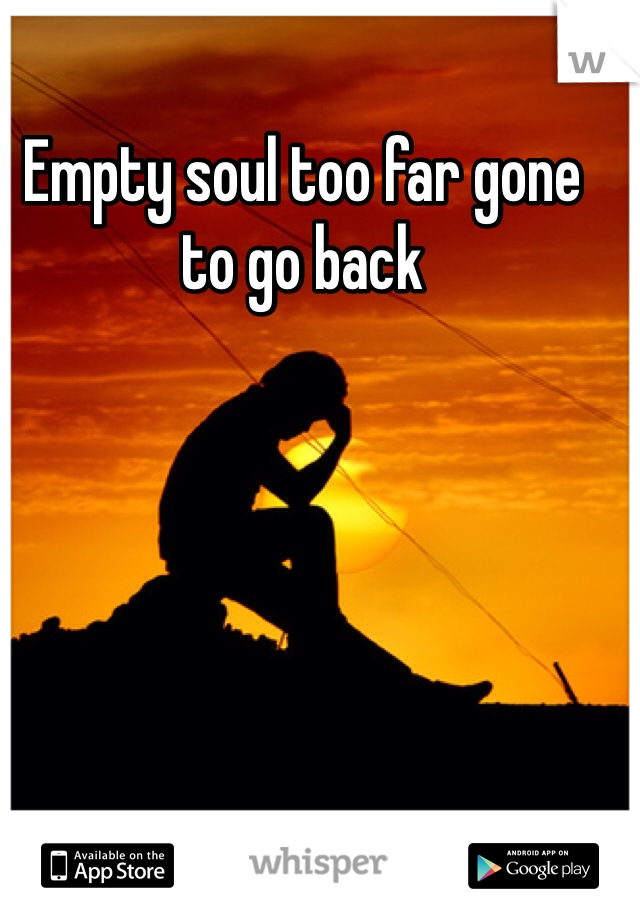 Empty soul too far gone to go back