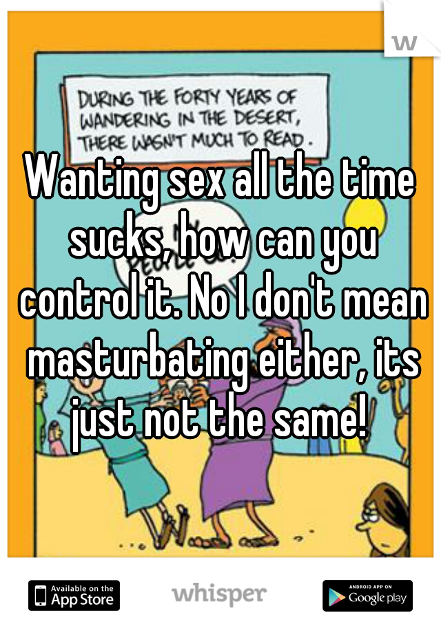 Wanting sex all the time sucks, how can you control it. No I don't mean masturbating either, its just not the same!