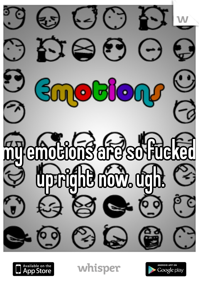 my emotions are so fucked up right now. ugh.