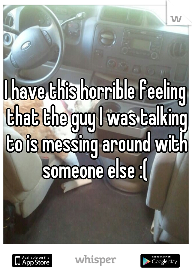 I have this horrible feeling that the guy I was talking to is messing around with someone else :(