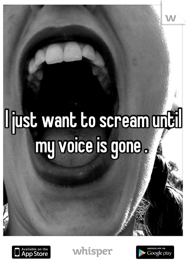 I just want to scream until my voice is gone .