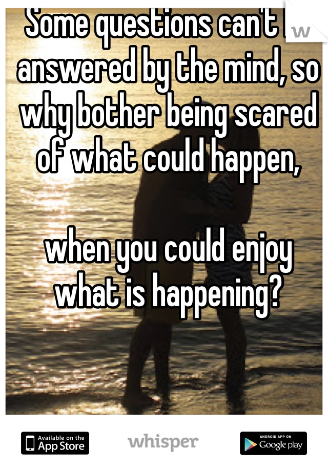 Some questions can't be answered by the mind, so why bother being scared of what could happen,   when you could enjoy what is happening?