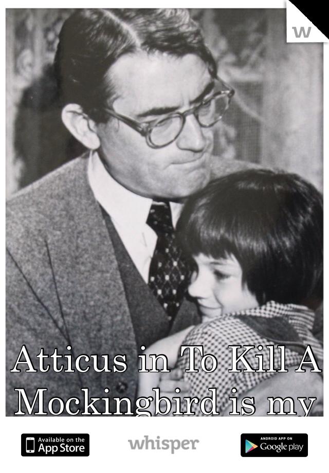 Atticus in To Kill A Mockingbird is my man!