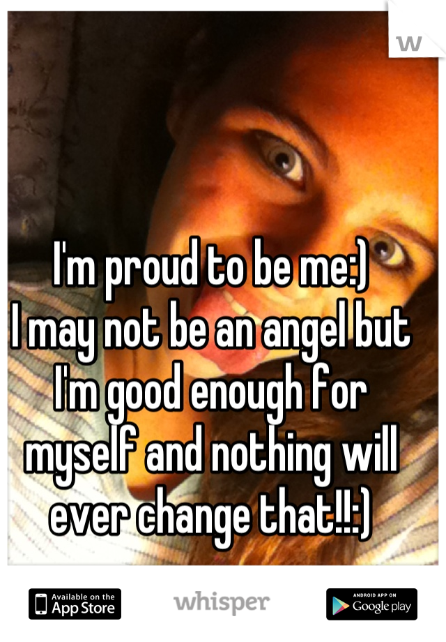 I'm proud to be me:)  I may not be an angel but I'm good enough for myself and nothing will ever change that!!:)