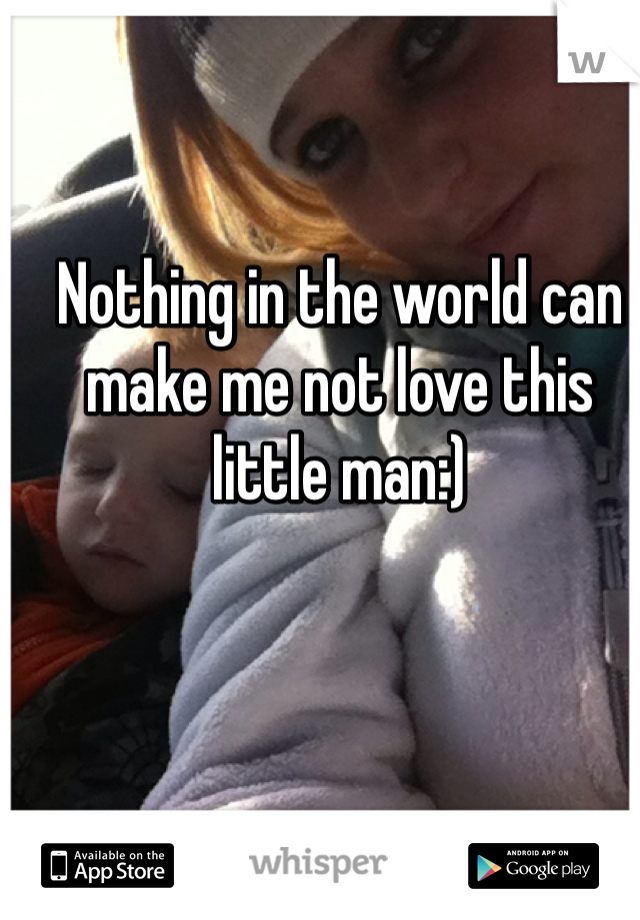 Nothing in the world can make me not love this little man:)