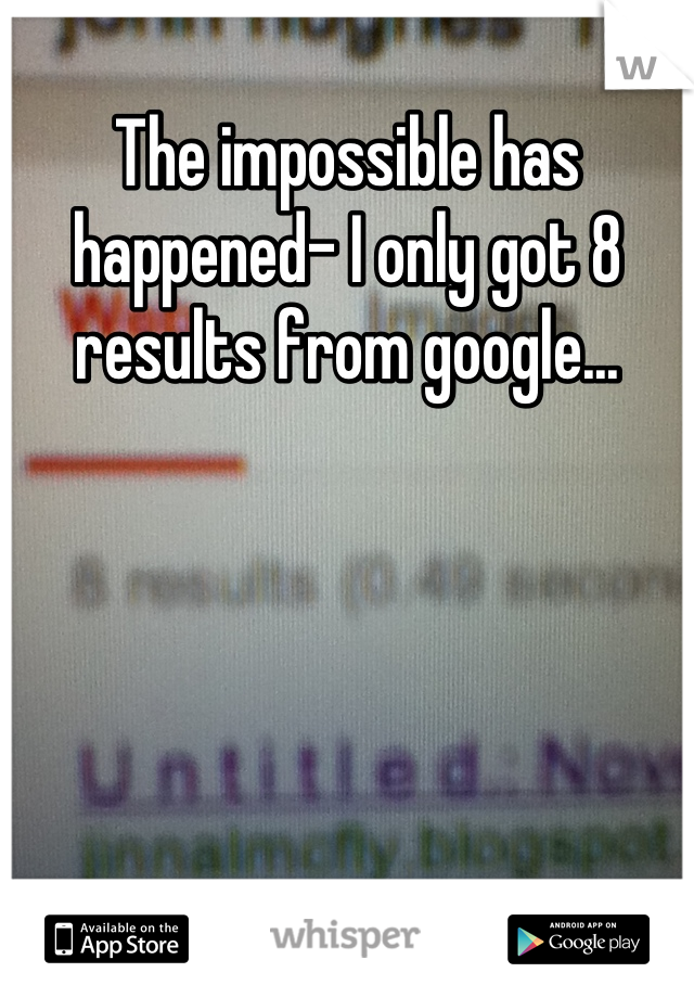 The impossible has happened- I only got 8 results from google...