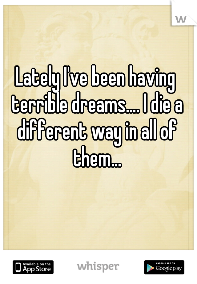 Lately I've been having terrible dreams.... I die a different way in all of them...