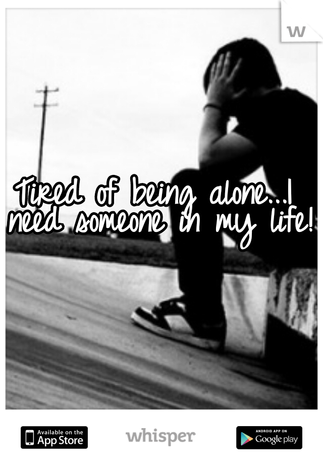 Tired of being alone...I need someone in my life!