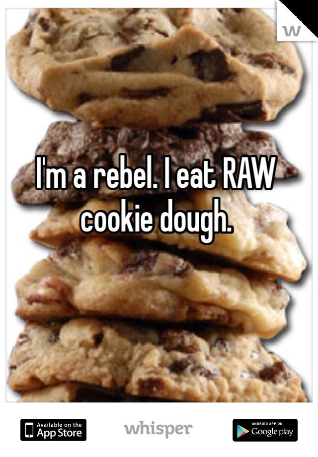 I'm a rebel. I eat RAW cookie dough.