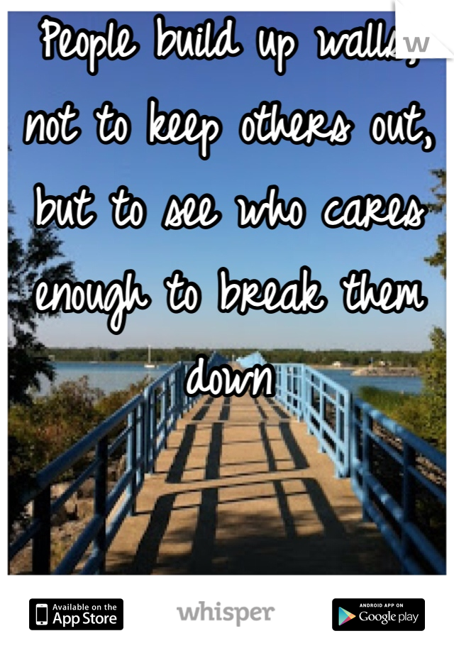 People build up walls, not to keep others out, but to see who cares enough to break them down