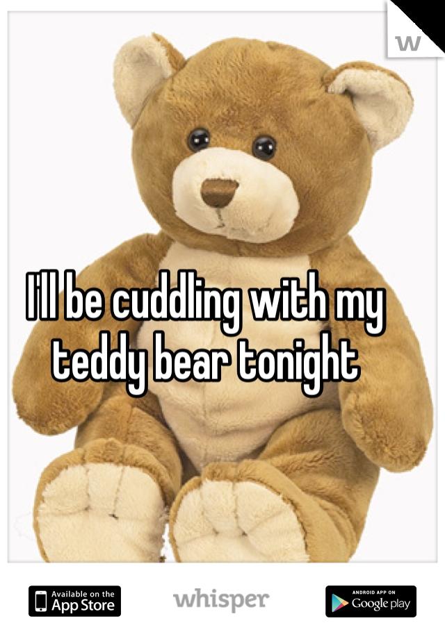 I'll be cuddling with my teddy bear tonight