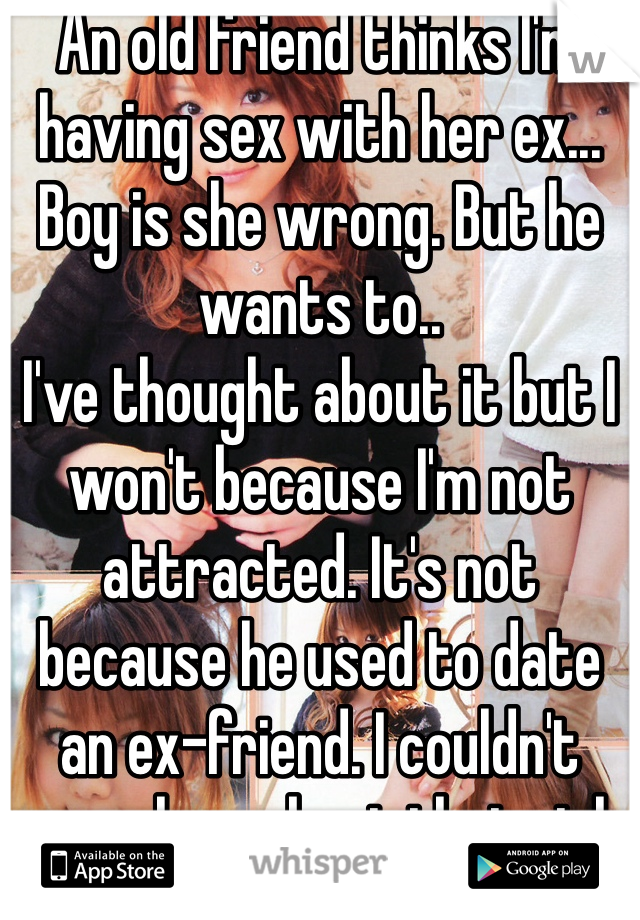 An old friend thinks I'm having sex with her ex... Boy is she wrong. But he wants to.. I've thought about it but I won't because I'm not attracted. It's not because he used to date an ex-friend. I couldn't care less about that girl