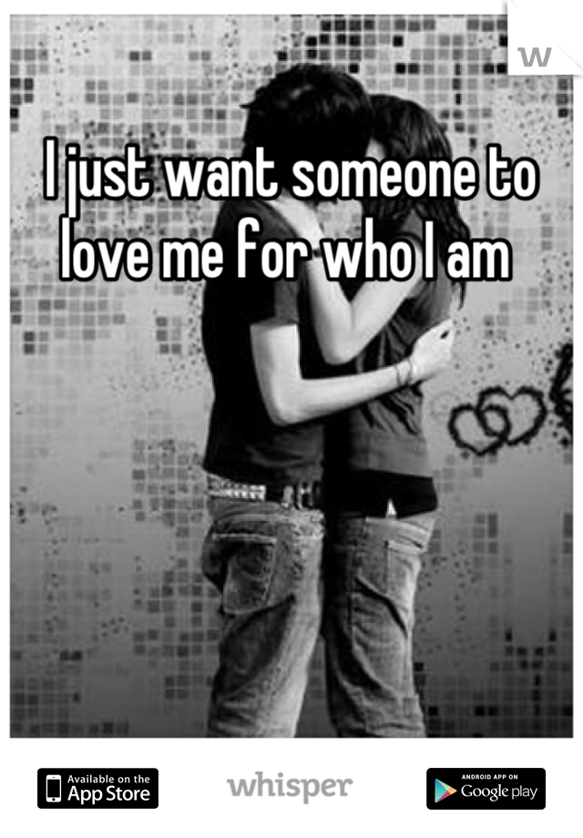 I just want someone to love me for who I am