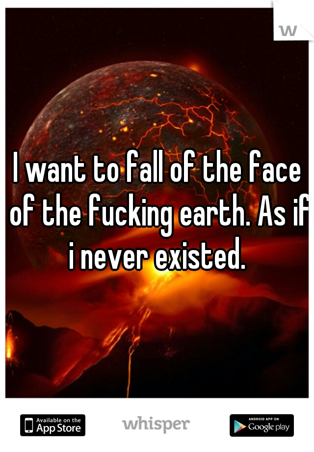 I want to fall of the face of the fucking earth. As if i never existed.