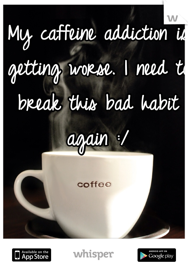 My caffeine addiction is getting worse. I need to break this bad habit again :/