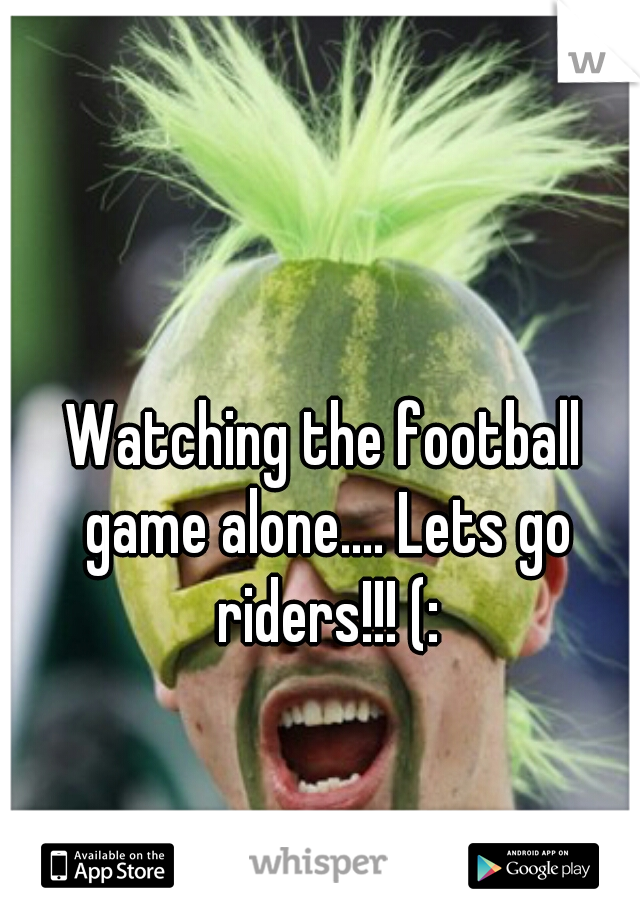 Watching the football game alone.... Lets go riders!!! (: