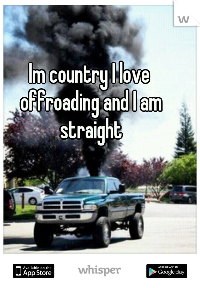 Im country I love offroading and I am straight