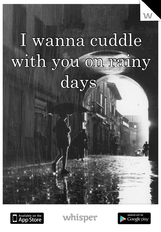 I wanna cuddle with you on rainy days