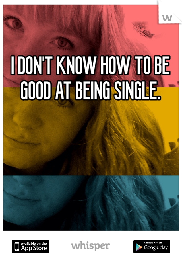 I DON'T KNOW HOW TO BE GOOD AT BEING SINGLE.