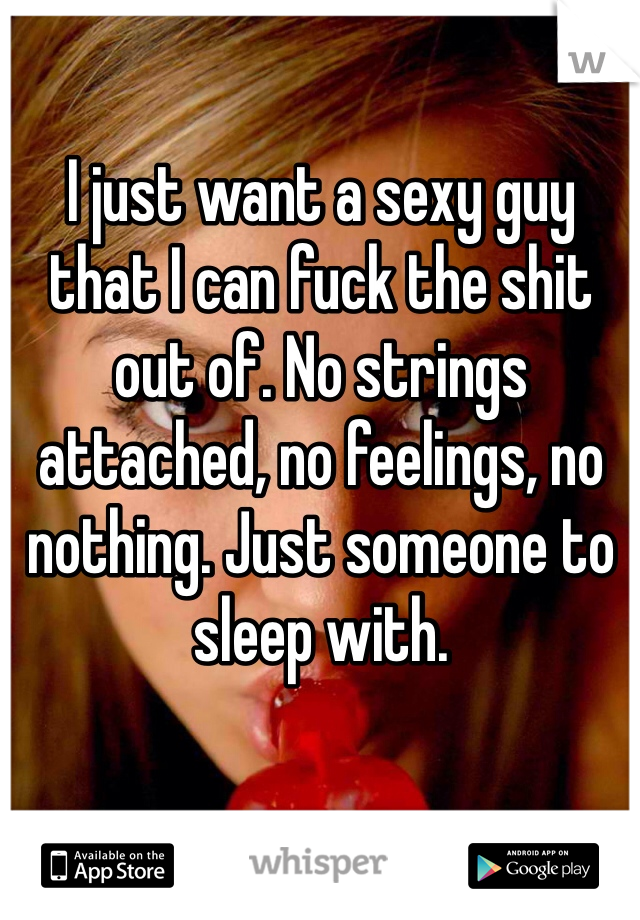 I just want a sexy guy that I can fuck the shit out of. No strings attached, no feelings, no nothing. Just someone to sleep with.