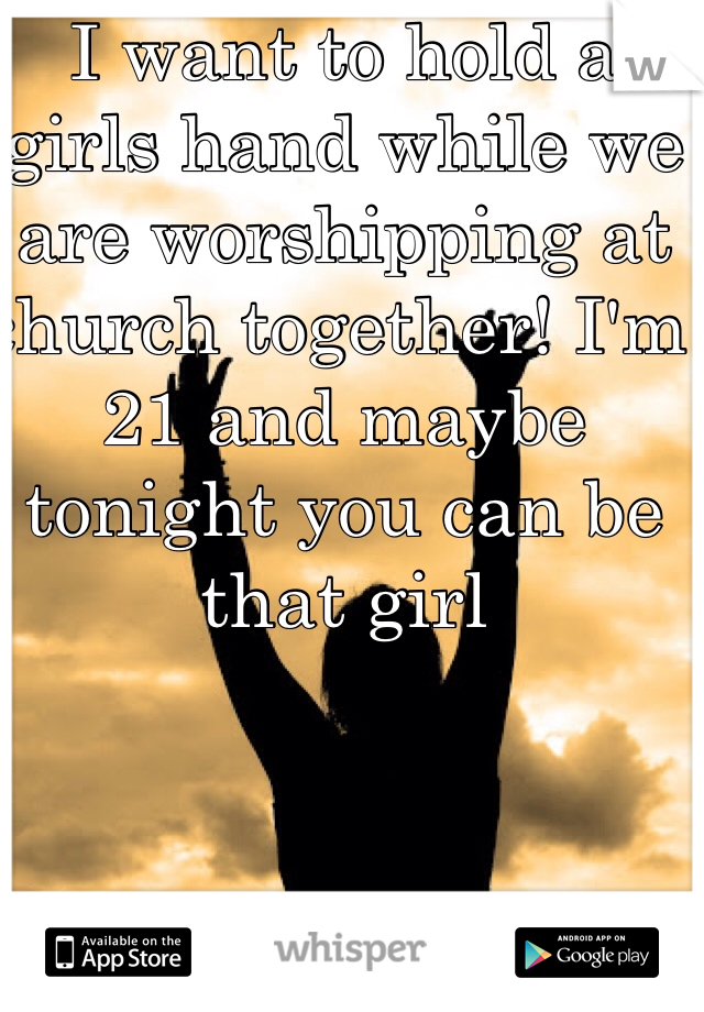 I want to hold a girls hand while we are worshipping at church together! I'm 21 and maybe tonight you can be that girl