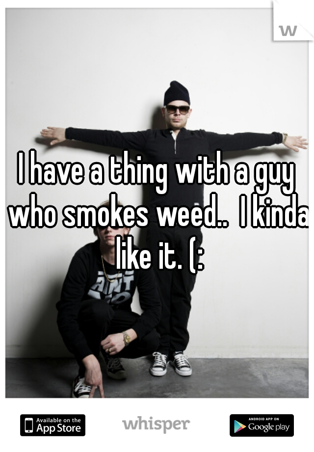 I have a thing with a guy who smokes weed..  I kinda like it. (: