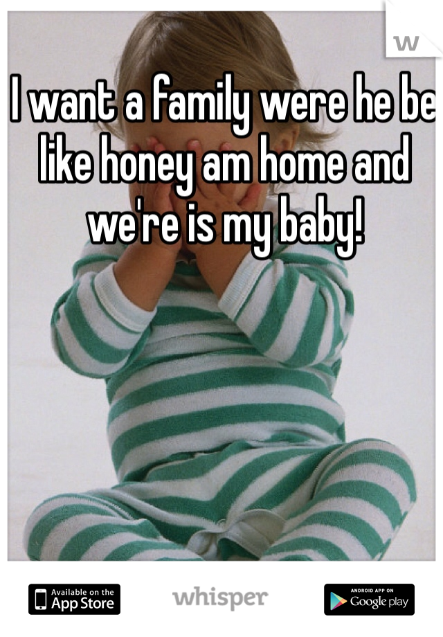 I want a family were he be like honey am home and we're is my baby!