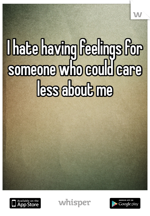 I hate having feelings for someone who could care less about me