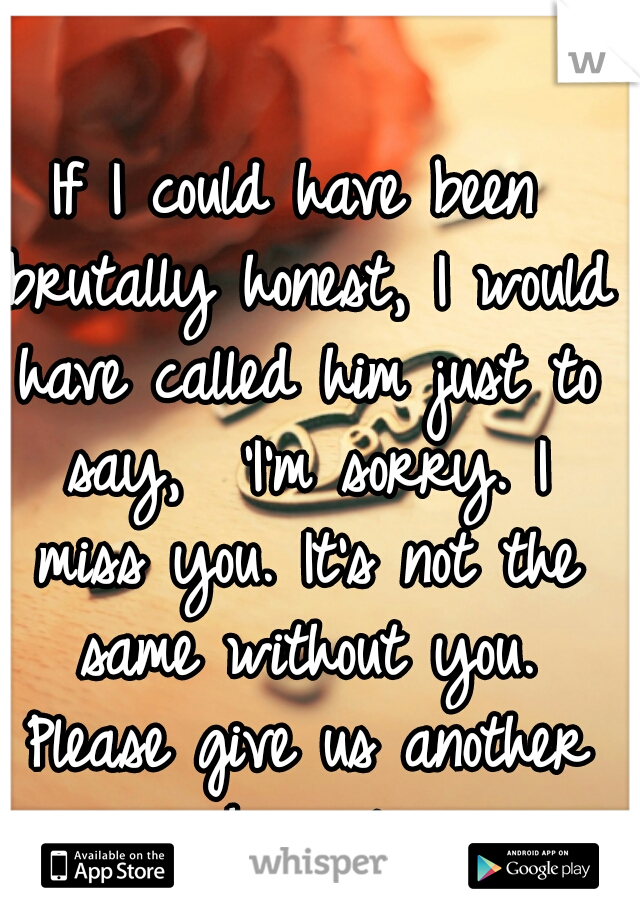 If I could have been brutally honest, I would have called him just to say,  'I'm sorry. I miss you. It's not the same without you. Please give us another chance.'