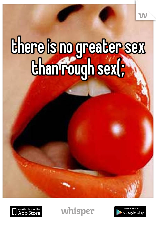 there is no greater sex than rough sex(;