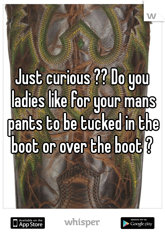 Just curious ?? Do you ladies like for your mans pants to be tucked in the boot or over the boot ?