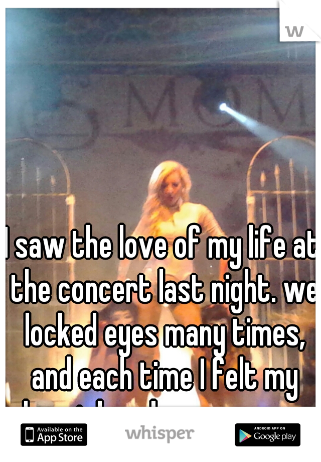 I saw the love of my life at the concert last night. we locked eyes many times, and each time I felt my heart break even more.
