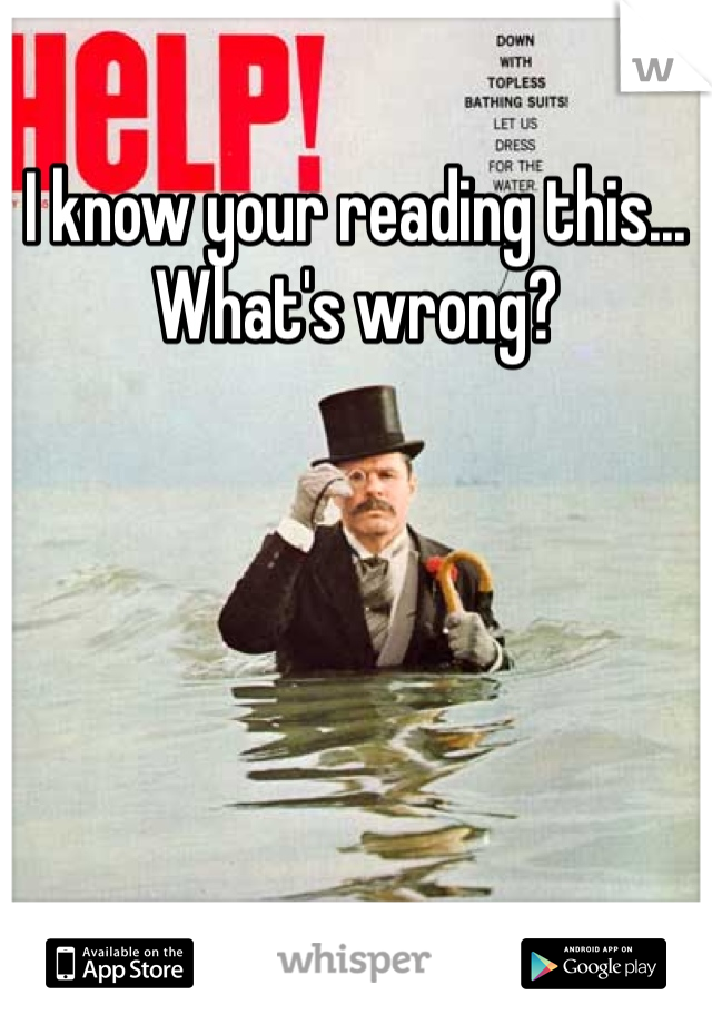 I know your reading this... What's wrong?